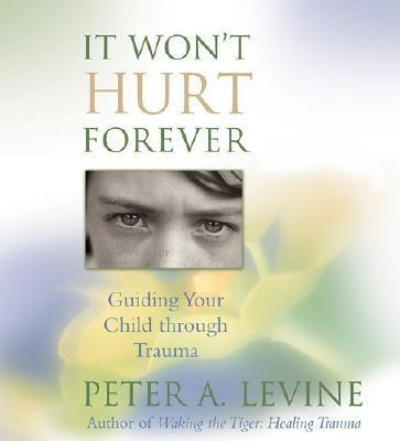 It Won T Hurt Forever: Guiding Your Child Through Trauma