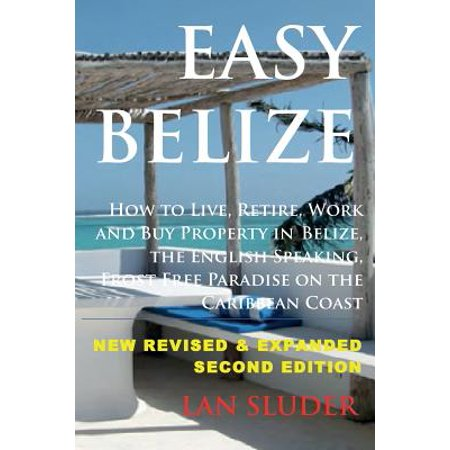 Easy Belize : How to Live, Retire, Work and Buy Property in Belize, the English
