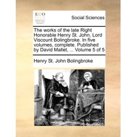The Works of the Late Right Honorable Henry St. John, Lord Viscount Bolingbroke. in Five Volumes, Complete. Published by David Mallet, ... Volume 5 of 5
