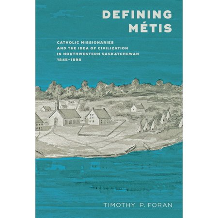 Defining Métis : Catholic Missionaries and the Idea of Civilization in Northwestern Saskatchewan 1845–1898 for $<!---->