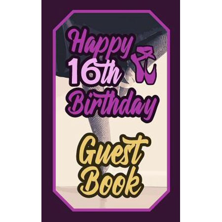 Happy 16th Birthday Guest Book : 16 Sixteenth Sixteen Artistic Dance Lovers Ballet Celebration Message Logbook for Visitors Family and Friends to Write in Comments & Best Wishes Gift Log (Birth Day