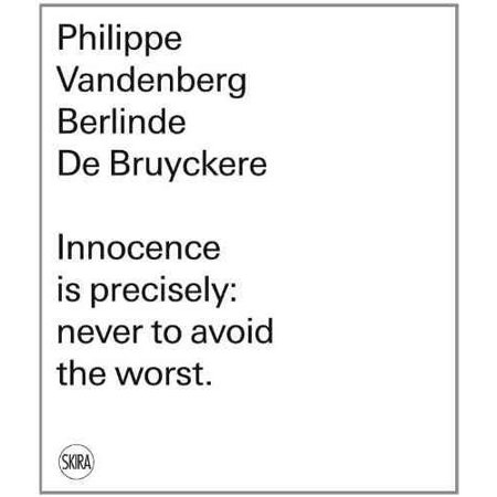 Philippe Vandenberg. Berlinde De Bruyckere: Innocence Is Precisely: Never to Avoid the Worst