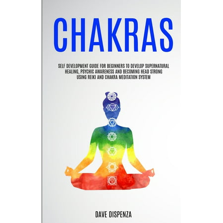Chakras : Self Development Guide for Beginners to Develop Supernatural Healing, Psychic Awareness and Becoming Head Strong Using Reiki and Chakra Meditation System (Paperback)