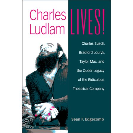 Charles Ludlam Lives! : Charles Busch, Bradford Louryk, Taylor Mac, and the Queer Legacy of the Ridiculous Theatrical Company