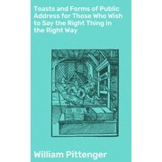 Toasts and Forms of Public Address for Those Who Wish to Say the Right Thing in the Right Way - eBook