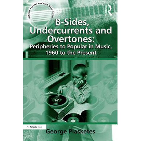 B-Sides, Undercurrents and Overtones: Peripheries to Popular in Music, 1960 to the Present - (1960 Music Book)