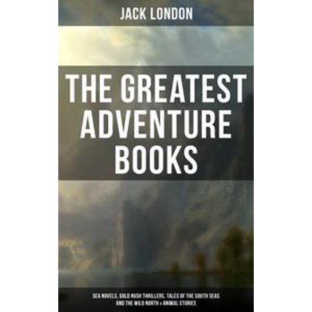 The Greatest Adventure Books of Jack London: Sea Novels, Gold Rush Thrillers, Tales of the South Seas and the Wild North & Animal Stories - eBook (Halloween Nights North London)