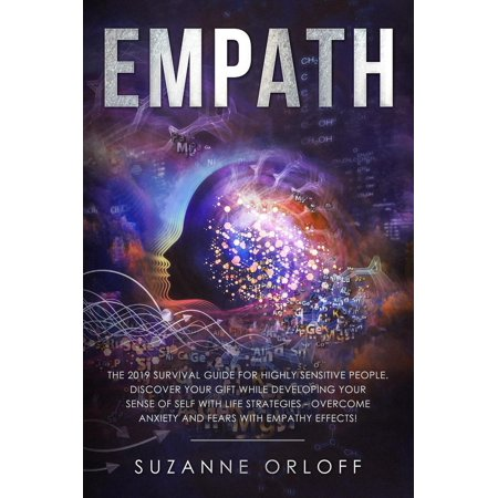 Empath The 2019 Survival Guide for Highly Sensitive People. Discover Your Gift while Developing Your Sense of Self with Life Strategies - Overcome Anxiety and Fears with Empathy Effects! -