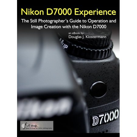 Nikon D7000 Experience - The Still Photographer's Guide to Operation and Image Creation with the Nikon D7000 - (Autofocus Still Image)
