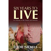 Six Years to Live : An Odyssey of Life, Death, and Adversity
