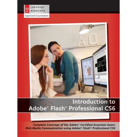 Introduction To Adobe Flash Professional Cs6  Complete Coverage Of The Adobe Certified Associate Exam  Rich Media Communication Using Adobe Flash Professional Cs6