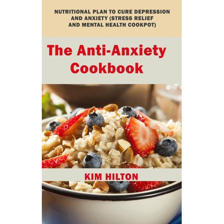 The Anti-Anxiety Cookbook: Nutritional Plan to Cure Depression and Anxiety (Stress Relief and Mental Health Cookpot) -