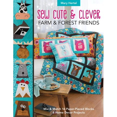 Sew Cute & Clever Farm & Forest Friends : Mix & Match 16 Paper-Pieced Blocks, 6 Home Decor Projects