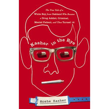 Kasher in the Rye : The True Tale of a White Boy from Oakland Who Became a Drug Addict, Criminal, Mental Patient, and Then Turned