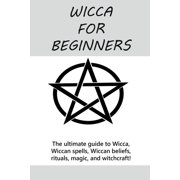 Wicca for Beginners: The ultimate guide to Wicca, Wiccan spells, Wiccan beliefs, rituals, magic, and witchcraft! (Paperback)