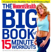 The Women's Health Big Book of 15-Minute Workouts : A Leaner, Sexier, Healthier You--In 15 Minutes a Day!