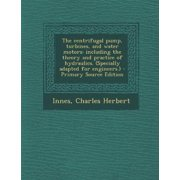 The Centrifugal Pump, Turbines, and Water Motors: Including the Theory and Practice of Hydraulics. (