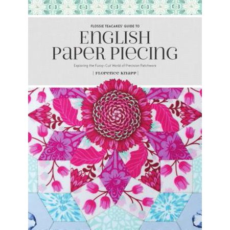 Paper Input Guide (Flossie Teacakes' Guide to English Paper Piecing : Exploring the Fussy-Cut World of Precision)