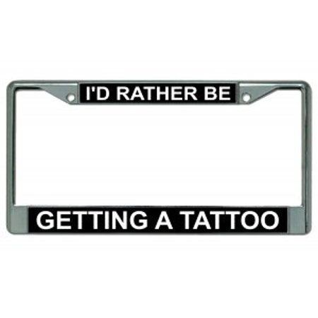 Id Rather Be Getting A Tattoo Chrome License Plate Frame