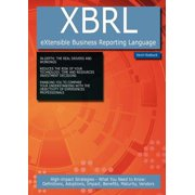 Xbrl (Extensible Business Reporting Language) : High-Impact Strategies - What You Need to Know: Definitions, Adoptions, Impact, Benefits, Maturity, Ven