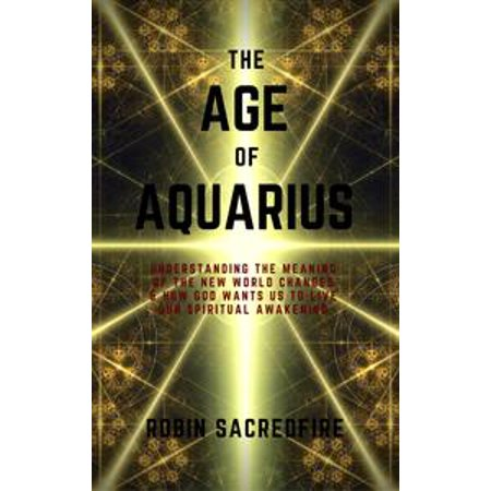 The Age of Aquarius: Understanding the Meaning of the New World Changes and How God Wants Us to Live Our Spiritual Awakening - eBook (Spiritual Meaning Of Halloween)