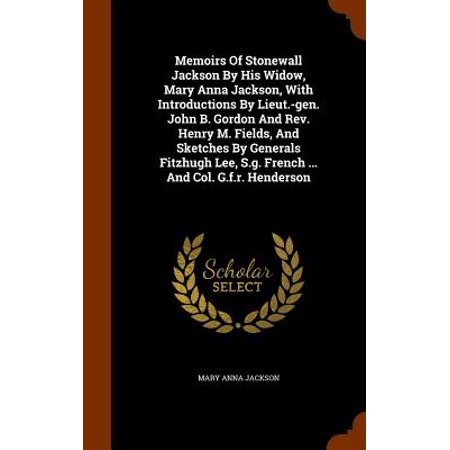 Memoirs of Stonewall Jackson by His Widow, Mary Anna Jackson, with Introductions by Lieut.-Gen. John B. Gordon and REV. Henry M. Fields, and Sketches by Generals Fitzhugh Lee, S.G. French ... and Col. G.F.R.