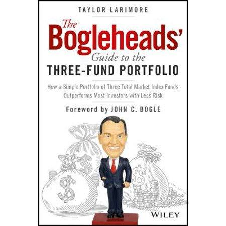 The Bogleheads' Guide to the Three-Fund Portfolio : How a Simple Portfolio of Three Total Market Index Funds Outperforms Most Investors with Less