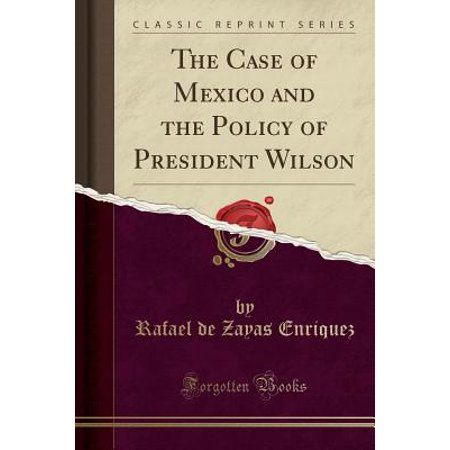 The Case of Mexico and the Policy of President Wilson (Classic Reprint)