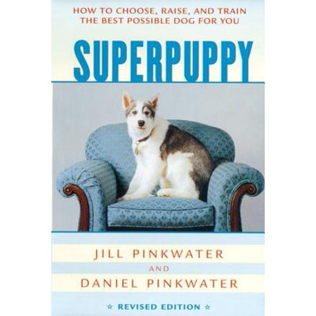 Superpuppy : How to Choose, Raise, and Train the Best Possible Dog for