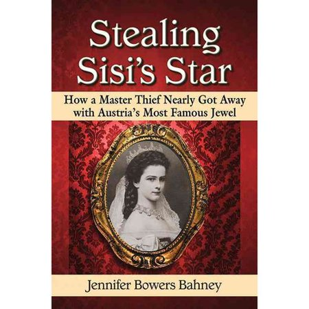 Stealing Sisi's Star : How a Master Thief Nearly Got Away with Austria's Most Famous Jewel
