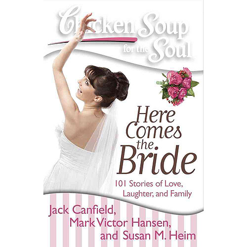 Chicken Soup for the Soul Here Comes the Bride: 101 Stories of Love, Laughter, and Family