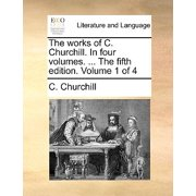 The Works of C. Churchill. in Four Volumes. ... the Fifth Edition. Volume 1 of 4