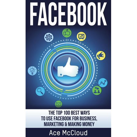 Facebook: The Top 100 Best Ways To Use Facebook For Business, Marketing, & Making Money - (Best Way To Use Heroin)