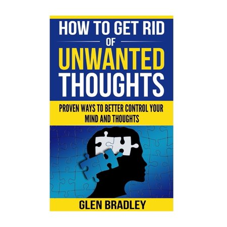 How to Get Rid of Unwanted Thoughts : Proven Ways to Better Control Your Mind and