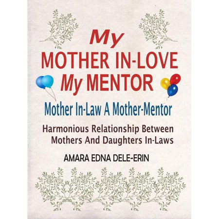 My Mother In-Love My Mentor: Mother In-Law A Mother-Mentor (Harmonious Relationship Between Mothers And Daughters In-Laws) -