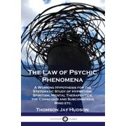 The Law of Psychic Phenomena : A Working Hypothesis for the Systematic Study of Hypnotism, Spiritism, Mental Therapeutics, the Conscious and Subconscious Mind etc. (Paperback)