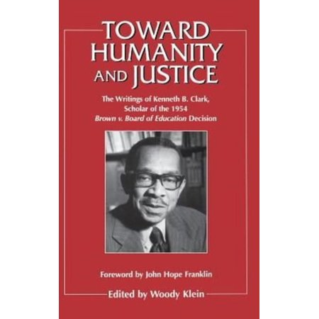 Toward Humanity And Justice  The Writings Of Kenneth B  Clark Scholar Of The 1954 Brown V  Board Of Education Decision