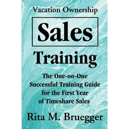 Vacation Ownership Sales Training : The One-On-One Successful Training Guide for the First Year of Timeshare (Best Timeshares To Own)