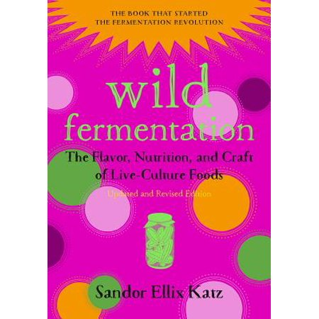 Wild Fermentation : The Flavor, Nutrition, and Craft of Live-Culture Foods, 2nd
