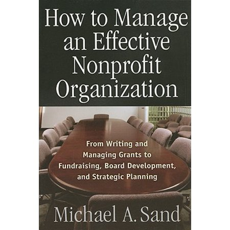 How to Manage an Effective Nonprofit Organization : From Writing, and Managing Grants to Fundraising, Board Development, and Strategic Planning (Writing Fundraising)