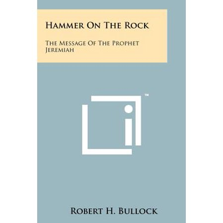 Hammer on the Rock : The Message of the Prophet Jeremiah (Rocks With Messages)