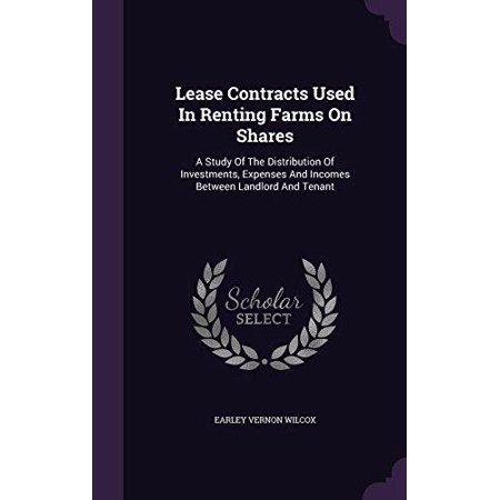 Lease Contracts Used In Renting Farms On Shares  A Study Of The Distribution Of Investments  Expenses And Incomes Between Landlord And Tenant