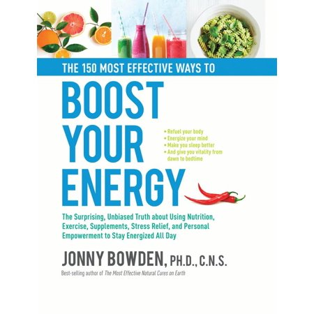 The 150 Most Effective Ways to Boost Your Energy : The Surprising, Unbiased Truth About Using Nutrition, Exercise, Supplements, Stress Relief, and Personal Empowerment to Stay Energized All (The Way And The Truth And The Life)