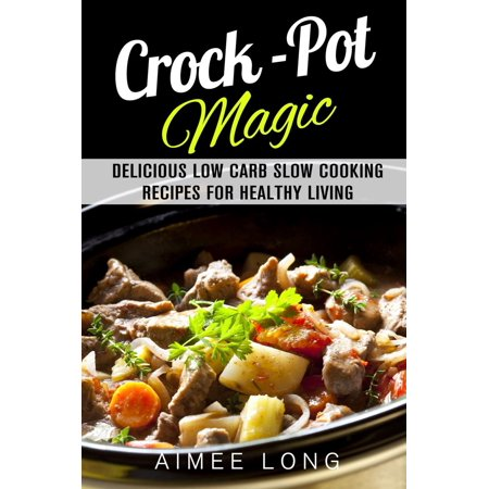 Crock-Pot Magic: Delicious Low Carb Slow Cooking Recipes for Healthy Living - (High Protein Low Carb Crock Pot Recipes)