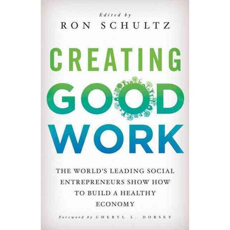Creating Good Work: The Worlds Leading Social Entrepreneurs Show How to Build a Healthy Economy by