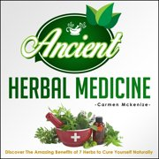 Ancient Herbal Medicine - Discover The Amazing Benefits of 7 Herbs to Cure Yourself Naturally - eBook