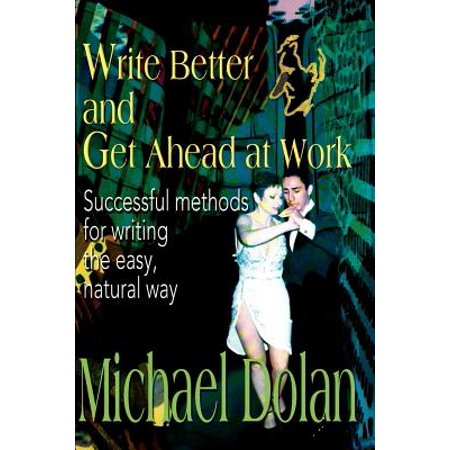 Write Better and Get Ahead at Work : Successful Methods for Writing the Easy, Natural