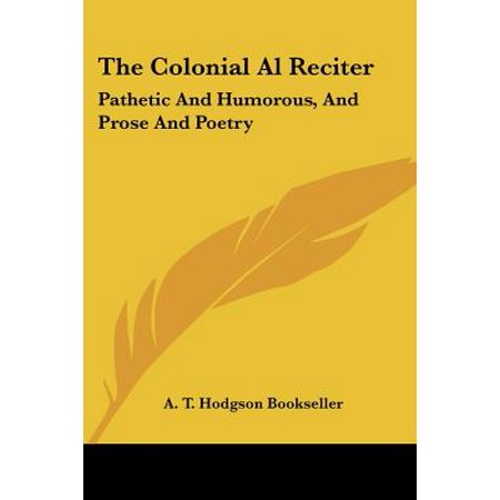 The Colonial Al Reciter: Pathetic and Humorous, and Prose and Poetry: Selected from the Best English, American, and Australian Authors