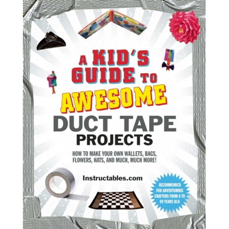 A Kid's Guide to Awesome Duct Tape Projects : How to Make Your Own Wallets, Bags, Flowers, Hats, and Much, Much