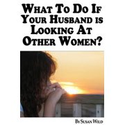 What To Do If Your Husband Is Looking At Other Women? - eBook